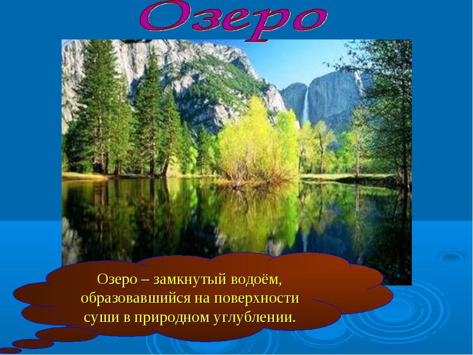 Озеро – замкнутый водоём, образовавшийся на поверхности суши в природном углу...