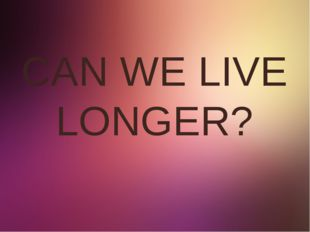 CAN WE LIVE LONGER?