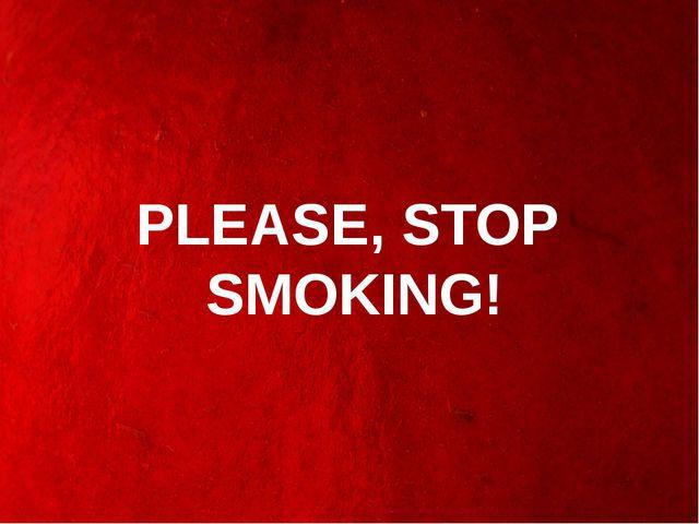 PLEASE, STOP SMOKING!