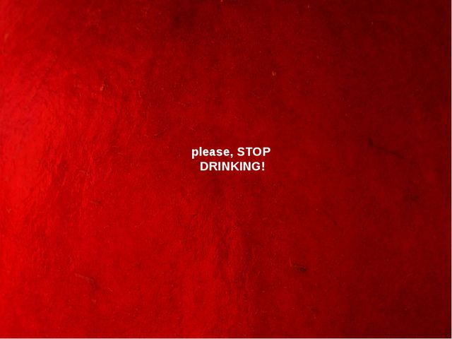 please, STOP DRINKING!