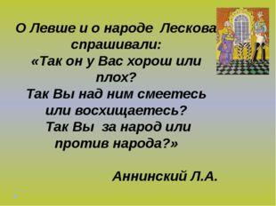 О Левше и о народе Лескова спрашивали: «Так он у Вас хорош или плох? Так Вы н