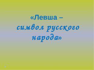 «Левша – символ русского народа»