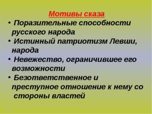 Мотивы сказа Поразительные способности русского народа Истинный патриотизм Ле