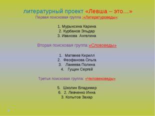 литературный проект «Левша – это…» Первая поисковая группа :«Литературоведы»