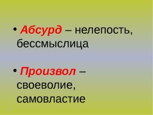 Абсурд – нелепость, бессмыслица Произвол – своеволие, самовластие