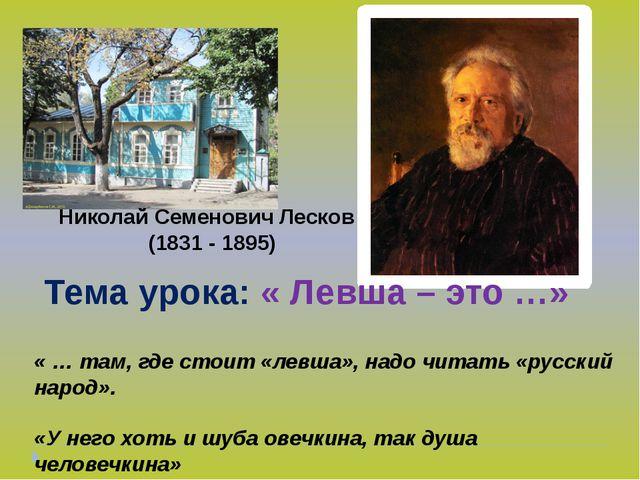 Николай Семенович Лесков (1831 - 1895) Тема урока: « Левша – это …» « … там,...