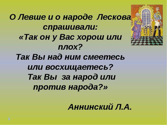 О Левше и о народе Лескова спрашивали: «Так он у Вас хорош или плох? Так Вы н...