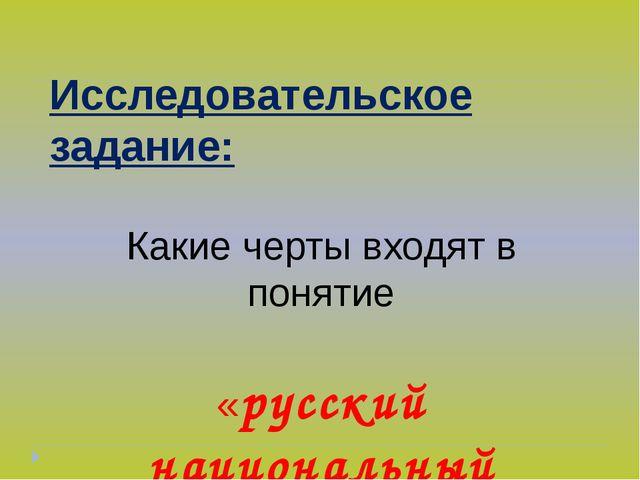 Исследовательское задание: Какие черты входят в понятие «русский национальный...