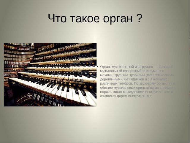 Что такое орган ? Орган, музыкальный инструмент — большой музыкальный клавишн...