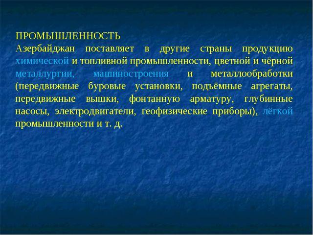 ПРОМЫШЛЕННОСТЬ Азербайджан поставляет в другие страны продукцию химической и...