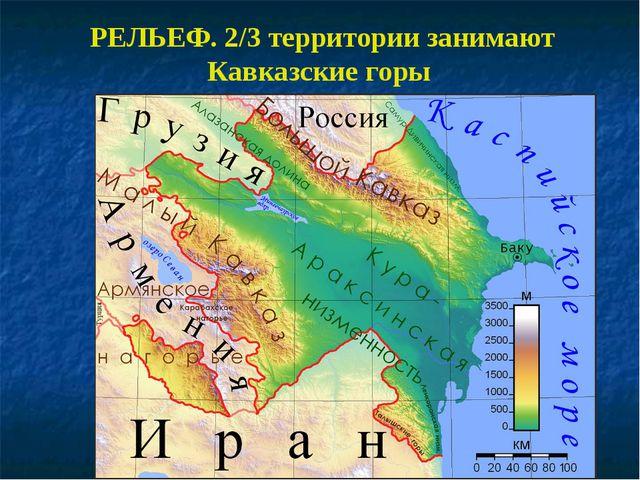 РЕЛЬЕФ. 2/3 территории занимают Кавказские горы