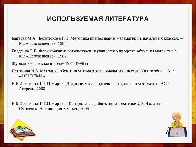 ИСПОЛЬЗУЕМАЯ ЛИТЕРАТУРА Бантова М.А., Бельтюкова Г.В. Методика преподавания м...