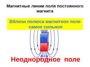 Магнитные линии поля постоянного магнита Вблизи полюса магнитное поле самое с