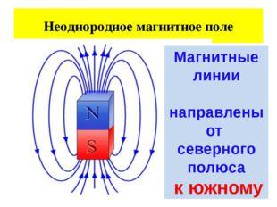 Неоднородное магнитное поле Магнитные линии направлены от северного полюса к