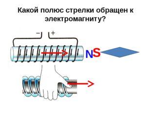 Какой полюс стрелки обращен к электромагниту? N S
