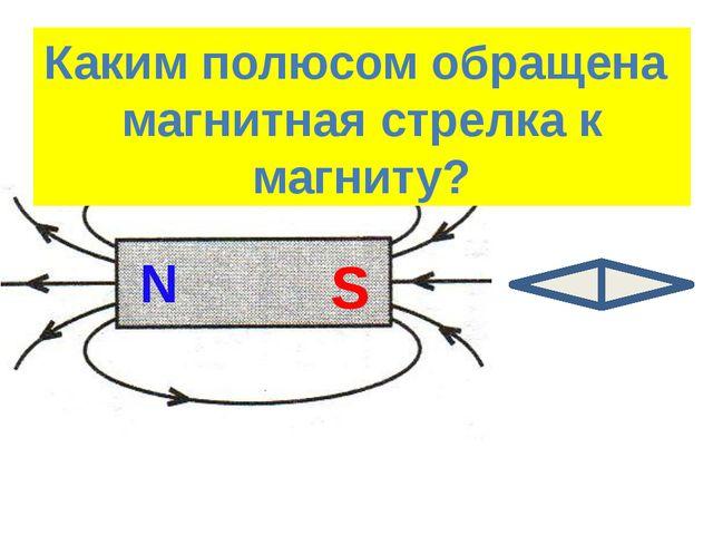 Найти положение полюсов магнита S N Каким полюсом обращена магнитная стрелка...