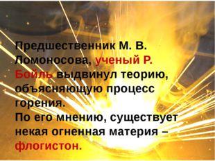 Предшественник М. В. Ломоносова, ученый Р. Бойль выдвинул теорию, объясняющу