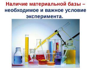 Наличие материальной базы – необходимое и важное условие эксперимента.