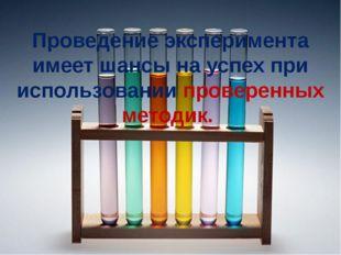 Проведение эксперимента имеет шансы на успех при использовании проверенных м