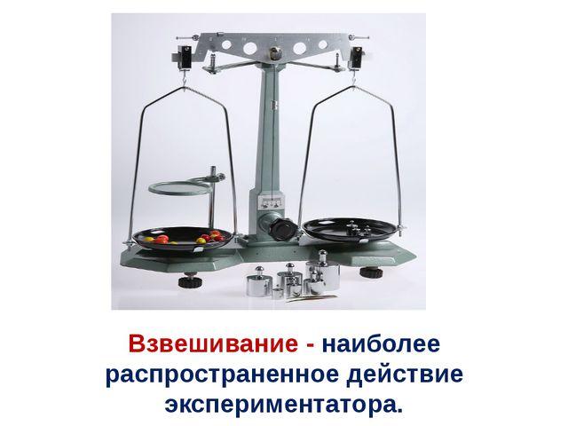Взвешивание - наиболее распространенное действие экспериментатора.