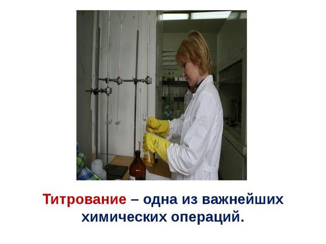 Титрование – одна из важнейших химических операций.