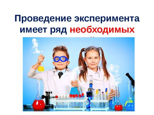 Проведение эксперимента имеет ряд необходимых условий.