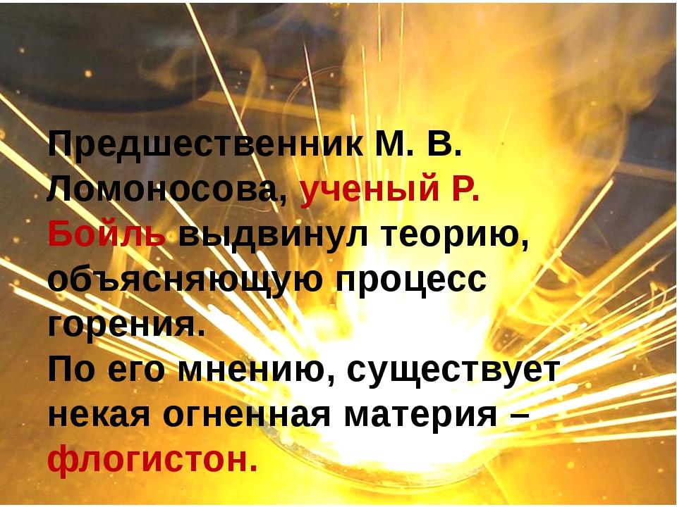 Предшественник М. В. Ломоносова, ученый Р. Бойль выдвинул теорию, объясняющу...
