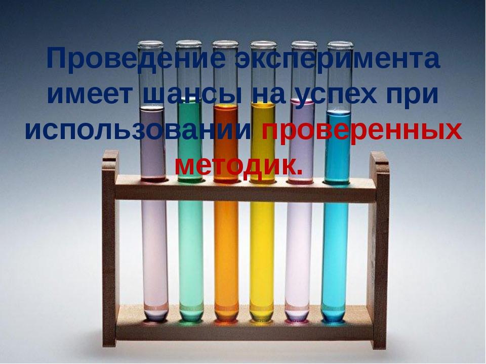 Проведение эксперимента имеет шансы на успех при использовании проверенных м...