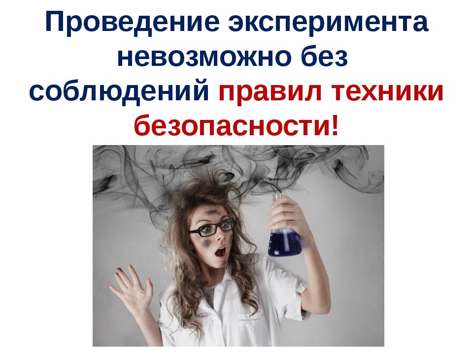 Проведение эксперимента невозможно без соблюдений правил техники безопасности!