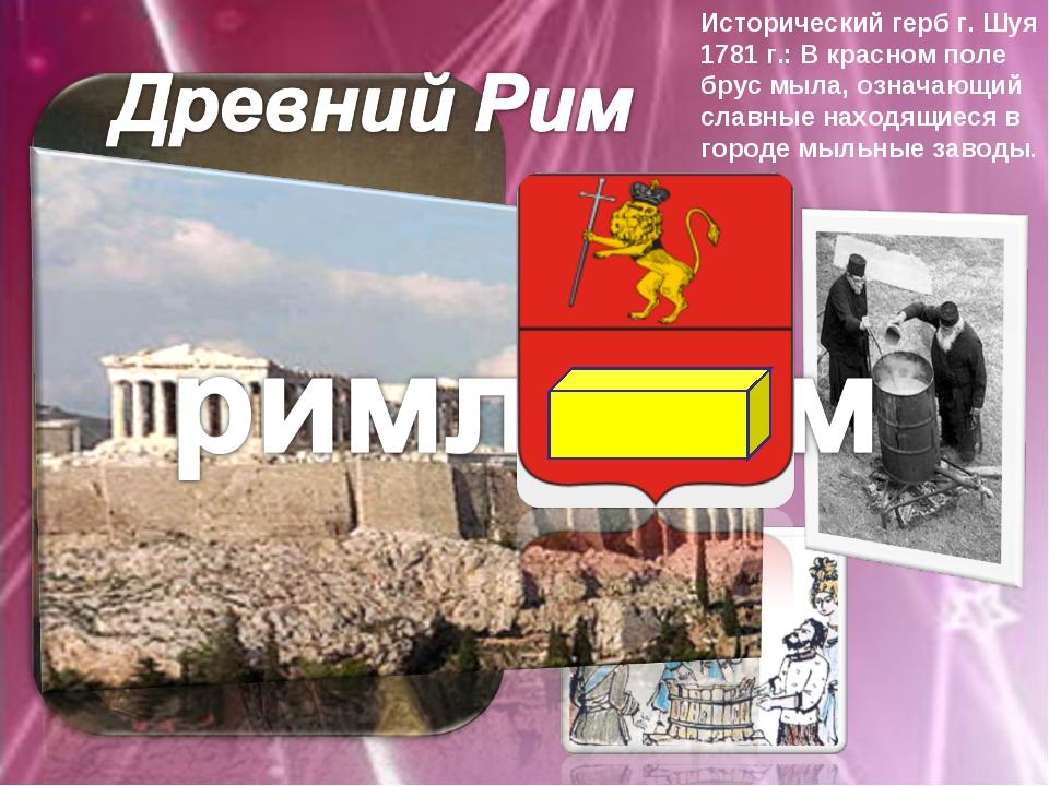 Исторический герб г. Шуя 1781 г.: В красном поле брус мыла, означающий славны...