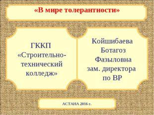 «В мире толерантности» ГККП «Строительно- технический колледж» Койшибаева Бот
