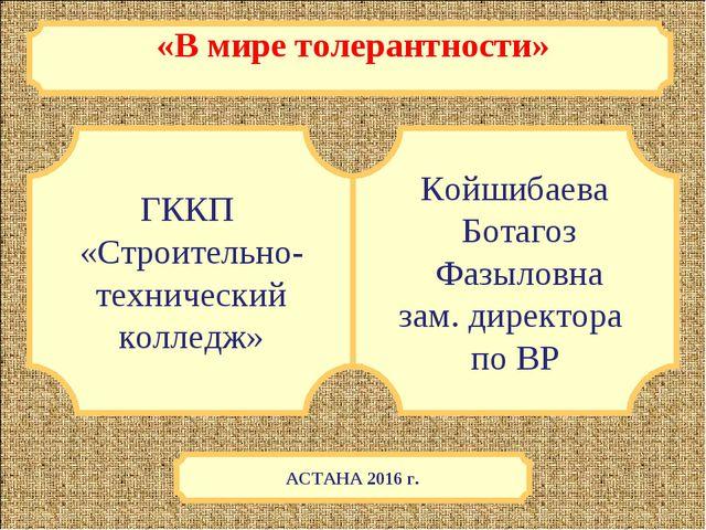 «В мире толерантности» ГККП «Строительно- технический колледж» Койшибаева Бот...