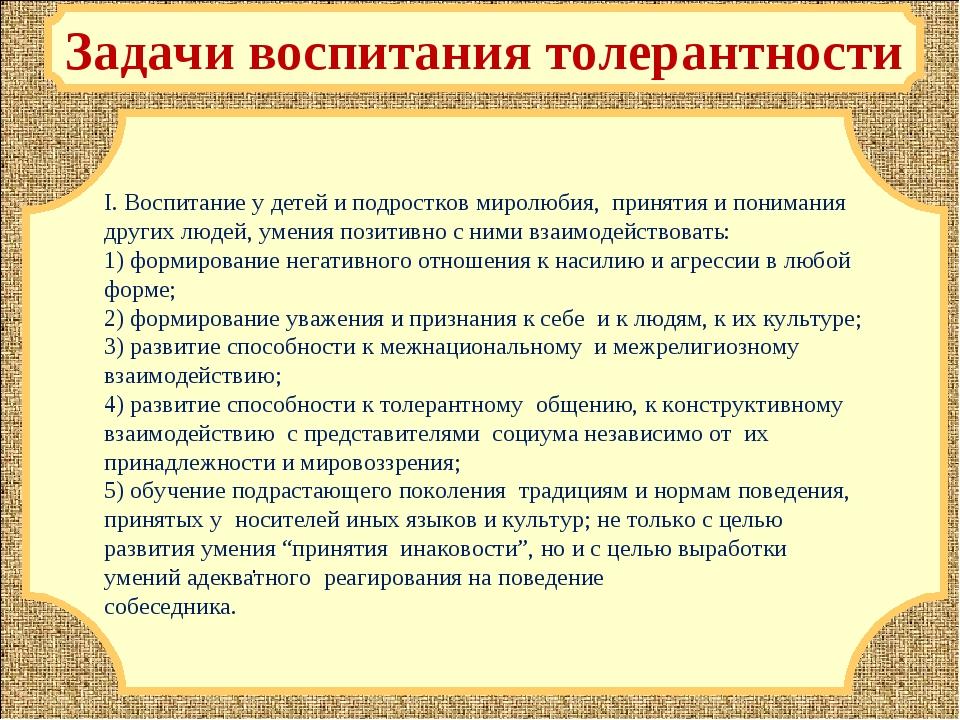 Задачи воспитания толерантности І. Воспитание у детей и подростков миролюбия,...