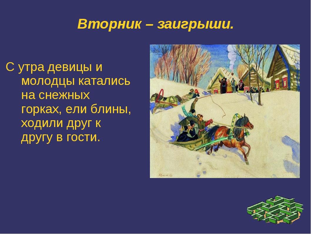Вторник – заигрыши. С утра девицы и молодцы катались на снежных горках, ели б...