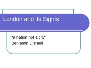 """London and its Sights """"a nation not a city"""" Benjamin Disraeli"""