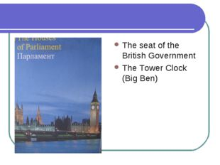 The Houses of Parliament and Big Ben The seat of the British Government The T