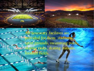 All necessary facilities are provided for them: stadiums, sport grounds, swi