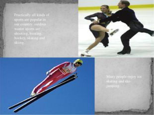 Practically all kinds of sports are popular in our country: outdoor winter sp