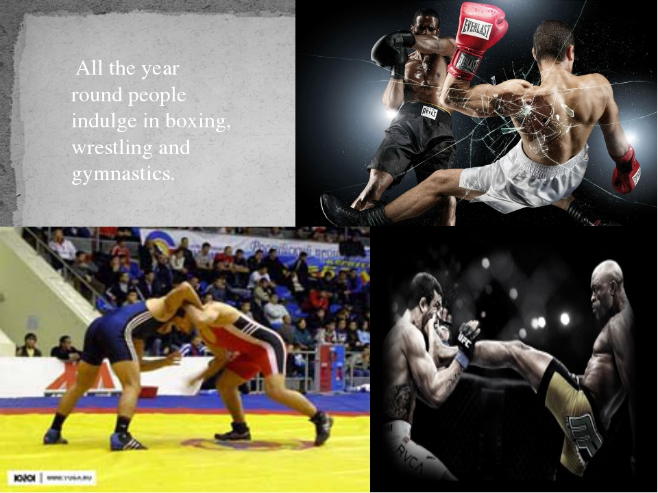 All the year round people indulge in boxing, wrestling and gymnastics.