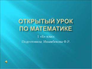 1 «Б» класс Подготовила: Ишамбекова Ф.Р.