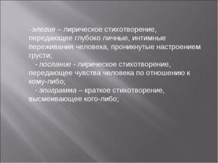 - элегия – лирическое стихотворение, передающее глубоко личные, интимные пере