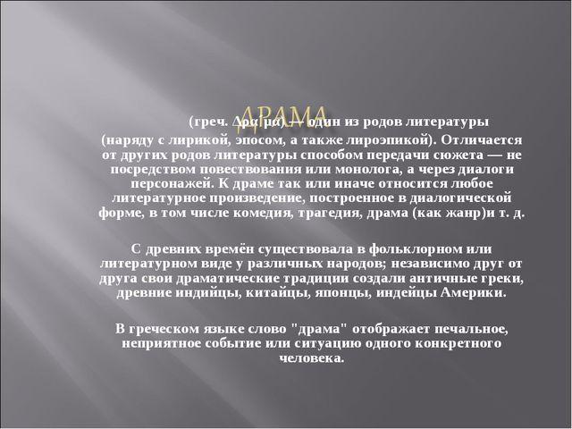 Дра́ма (греч. Δρα´μα) — один из родов литературы (наряду с лирикой, эпосом, а...