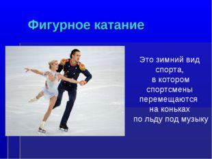Фигурное катание Это зимний вид спорта, в котором спортсмены перемещаются на