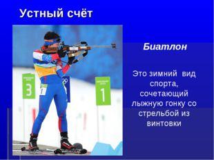 Устный счёт Это зимний вид спорта, сочетающий лыжную гонку со стрельбой из в