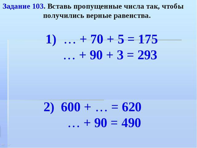 Задание 103. Вставь пропущенные числа так, чтобы получились верные равенства....