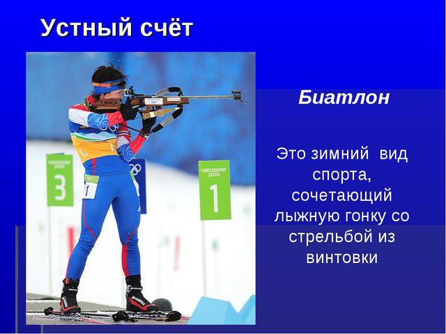 Устный счёт Это зимний вид спорта, сочетающий лыжную гонку со стрельбой из в...