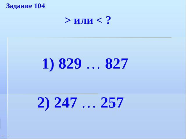 1) 829 … 827 2) 247 … 257 > или < ? Задание 104