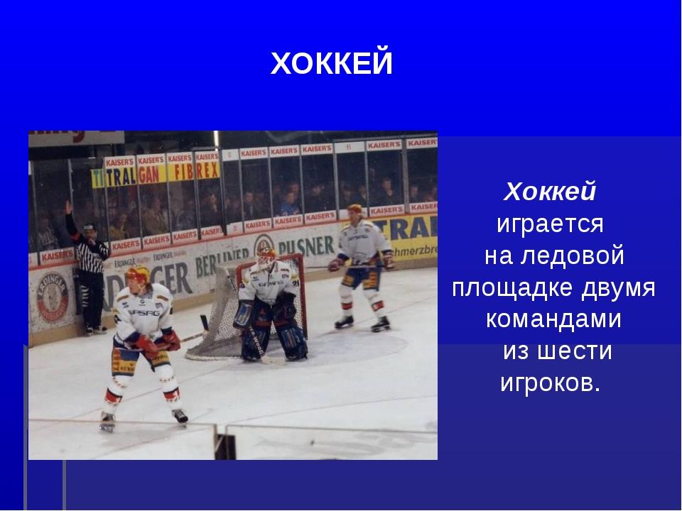 ХОККЕЙ Хоккей играется на ледовой площадке двумя командами из шести игроков.