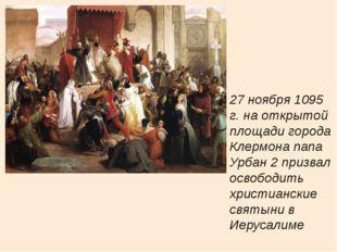 27 ноября 1095 г. на открытой площади города Клермона папа Урбан 2 призвал о