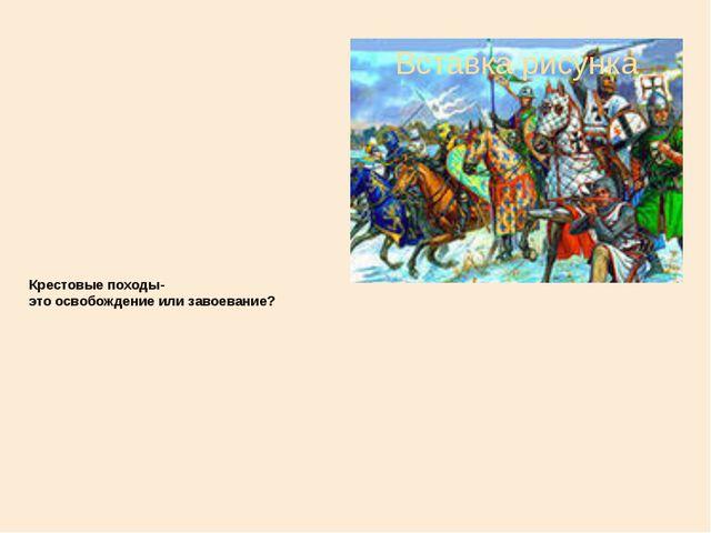 Крестовые походы- это освобождение или завоевание?
